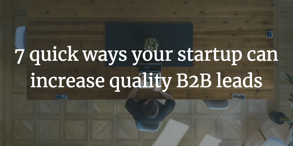 7 quick ways your startup can increase quality b2b leads