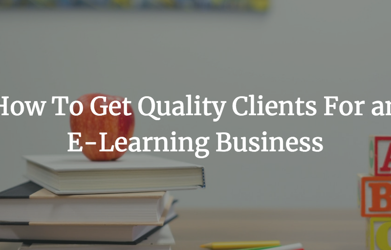 How To Get Quality Clients For an E-Learning Business
