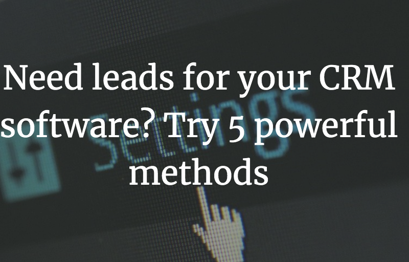 Need leads for your CRM software? Try 5 powerful methods